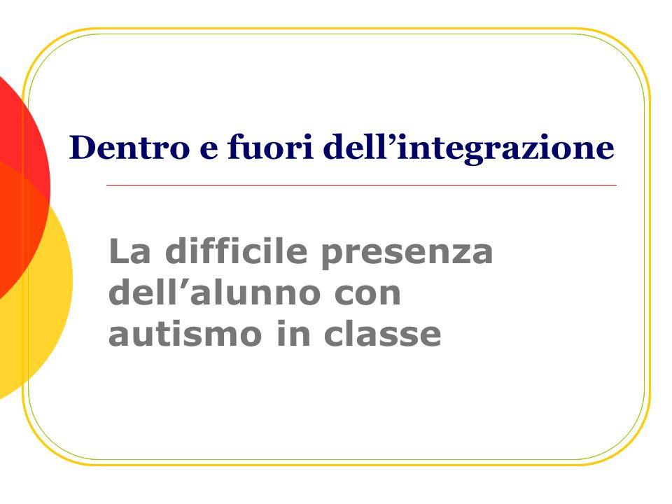 Dentro e fuori dellintegrazione La difficile presenza dellalunno con autismo in classe