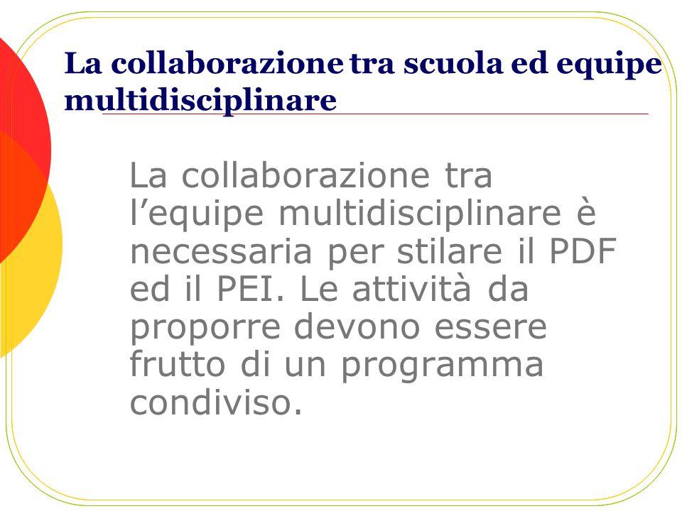 La collaborazione tra scuola ed equipe multidisciplinare La collaborazione tra lequipe multidisciplinare è necessaria per stilare il PDF ed il PEI. Le