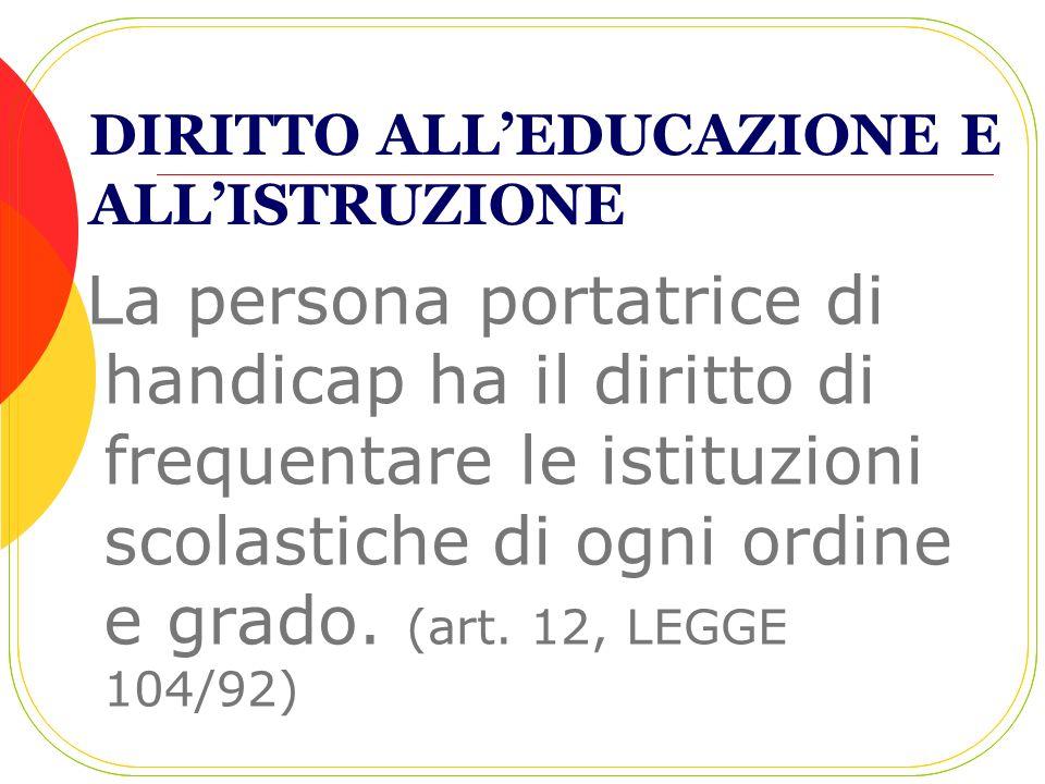 DIRITTO ALLEDUCAZIONE E ALLISTRUZIONE La persona portatrice di handicap ha il diritto di frequentare le istituzioni scolastiche di ogni ordine e grado