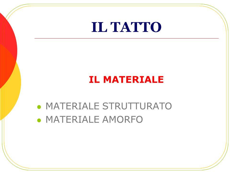 IL TATTO IL MATERIALE MATERIALE STRUTTURATO MATERIALE AMORFO