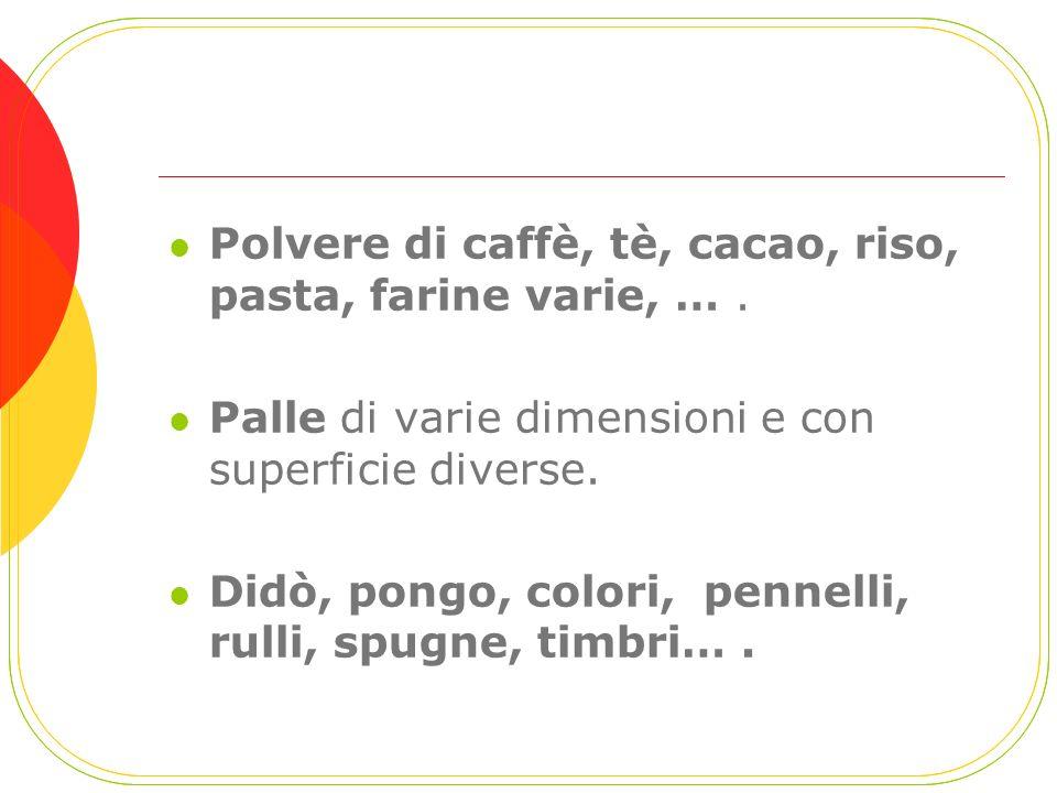 Polvere di caffè, tè, cacao, riso, pasta, farine varie, …. Palle di varie dimensioni e con superficie diverse. Didò, pongo, colori, pennelli, rulli, s