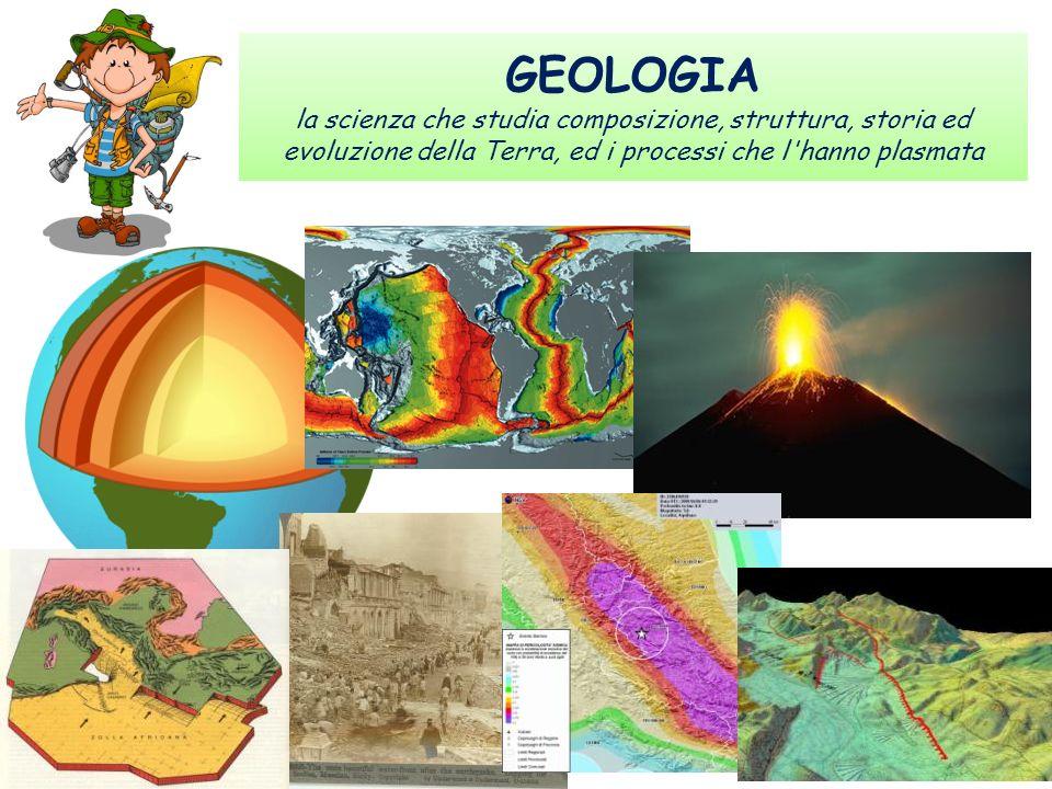 GEOLOGIA la scienza che studia composizione, struttura, storia ed evoluzione della Terra, ed i processi che l'hanno plasmata