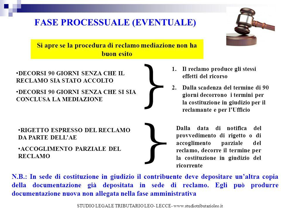 FASE PROCESSUALE (EVENTUALE) Si apre se la procedura di reclamo mediazione non ha buon esito DECORSI 90 GIORNI SENZA CHE IL RECLAMO SIA STATO ACCOLTO DECORSI 90 GIORNI SENZA CHE SI SIA CONCLUSA LA MEDIAZIONE 1.Il reclamo produce gli stessi effetti del ricorso 2.Dalla scadenza del termine di 90 giorni decorrono i termini per la costituzione in giudizio per il reclamante e per lUfficio RIGETTO ESPRESSO DEL RECLAMO DA PARTE DELLAE ACCOGLIMENTO PARZIALE DEL RECLAMO Dalla data di notifica del provvedimento di rigetto o di accoglimento parziale del reclamo, decorre il termine per la costituzione in giudizio del ricorrente N.B.: In sede di costituzione in giudizio il contribuente deve depositare unaltra copia della documentazione già depositata in sede di reclamo.