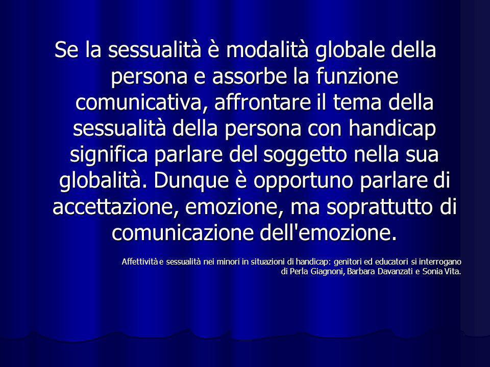Se la sessualità è modalità globale della persona e assorbe la funzione comunicativa, affrontare il tema della sessualità della persona con handicap s
