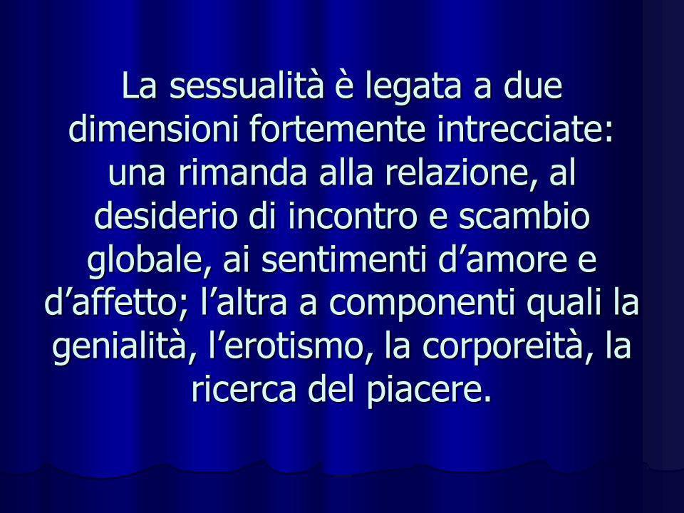 La sessualità è legata a due dimensioni fortemente intrecciate: una rimanda alla relazione, al desiderio di incontro e scambio globale, ai sentimenti