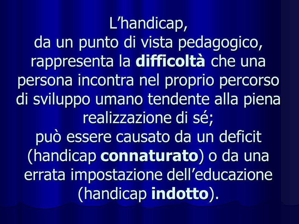Lhandicap, da un punto di vista pedagogico, rappresenta la difficoltà che una persona incontra nel proprio percorso di sviluppo umano tendente alla pi