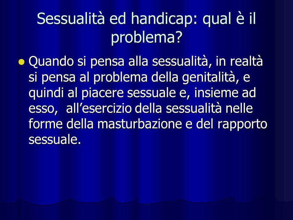 Sessualità ed handicap: qual è il problema? Quando si pensa alla sessualità, in realtà si pensa al problema della genitalità, e quindi al piacere sess