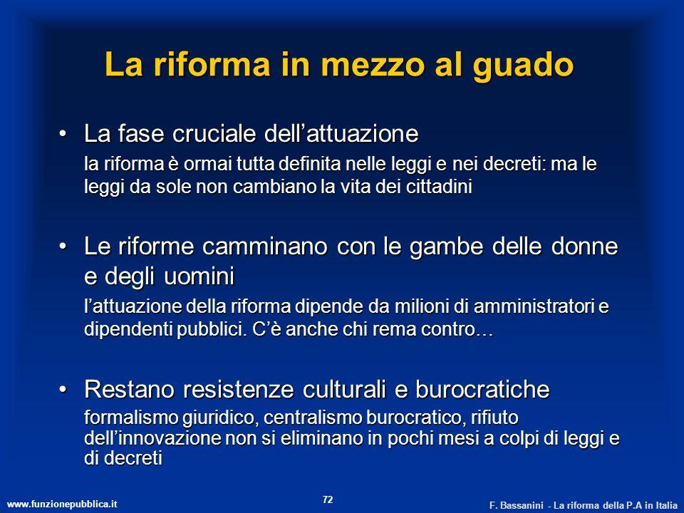 www.funzionepubblica.it F. Bassanini - La riforma della P.A in Italia 72 La riforma in mezzo al guado La fase cruciale dellattuazioneLa fase cruciale