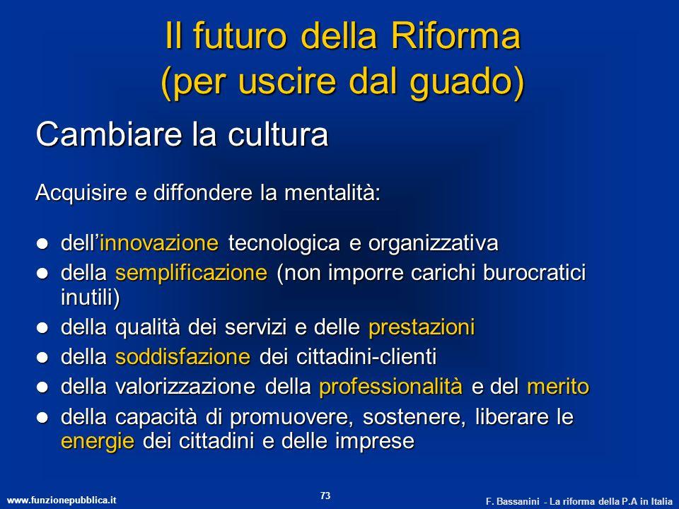 www.funzionepubblica.it F. Bassanini - La riforma della P.A in Italia 73 Il futuro della Riforma (per uscire dal guado) Cambiare la cultura Acquisire