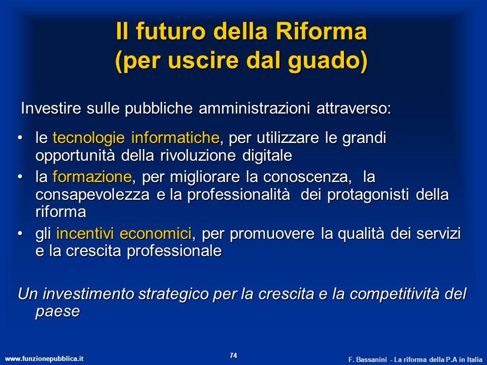 www.funzionepubblica.it F. Bassanini - La riforma della P.A in Italia 74 Il futuro della Riforma (per uscire dal guado) Investire sulle pubbliche ammi