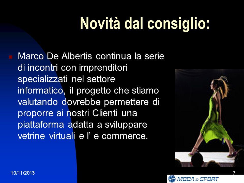 10/11/20137 Novità dal consiglio: Marco De Albertis continua la serie di incontri con imprenditori specializzati nel settore informatico, il progetto che stiamo valutando dovrebbe permettere di proporre ai nostri Clienti una piattaforma adatta a sviluppare vetrine virtuali e l e commerce.