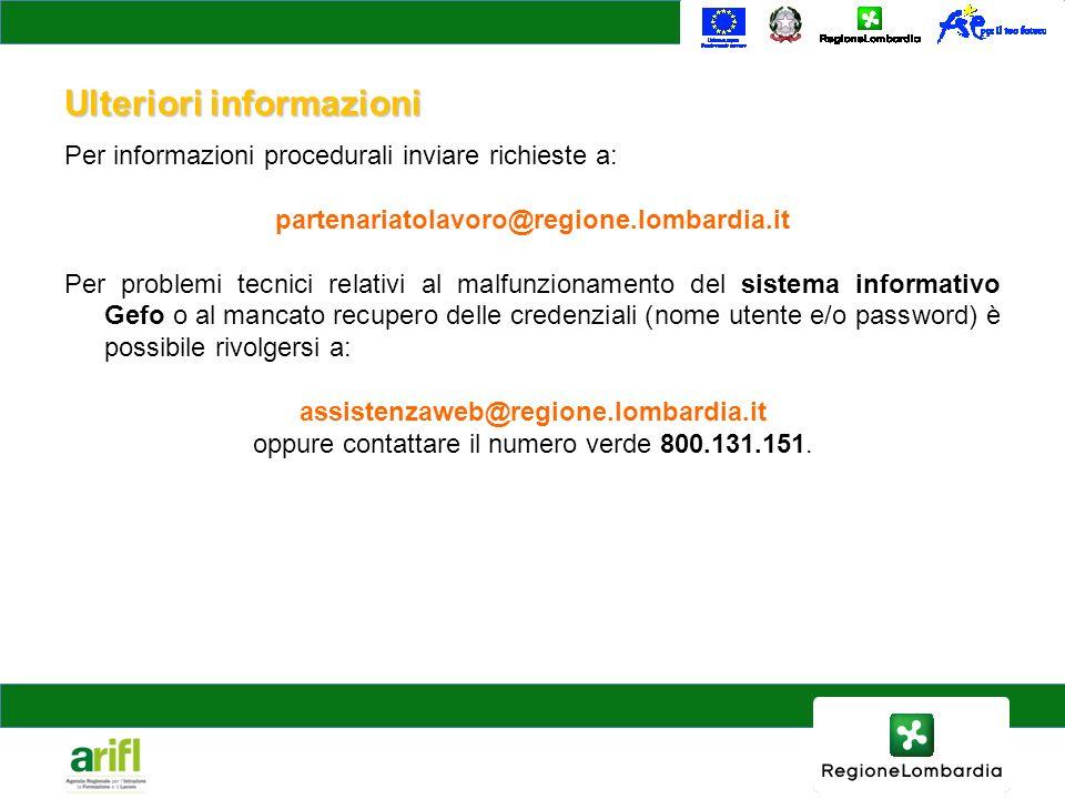 Ulteriori informazioni Per informazioni procedurali inviare richieste a: partenariatolavoro@regione.lombardia.it Per problemi tecnici relativi al malfunzionamento del sistema informativo Gefo o al mancato recupero delle credenziali (nome utente e/o password) è possibile rivolgersi a: assistenzaweb@regione.lombardia.it oppure contattare il numero verde 800.131.151.