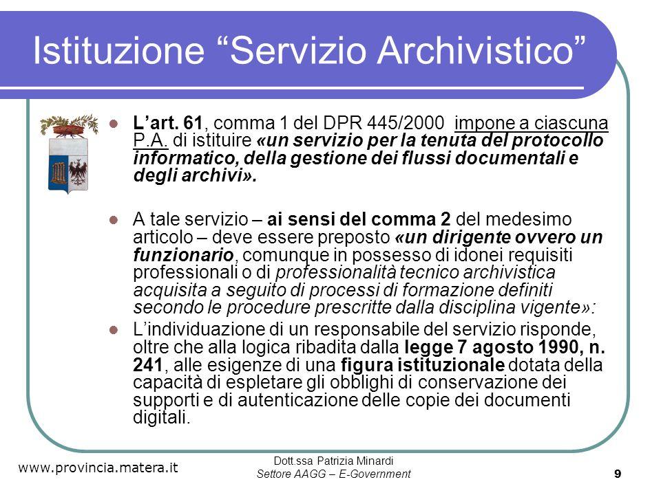 www.provincia.matera.it Dott.ssa Patrizia Minardi Settore AAGG – E-Government 10 Individuare il Responsabile del servizio archivistico Il responsabile è esplicitamente previsto dal DPR 445/2000, art.