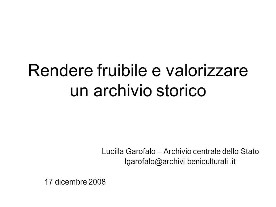 Rendere fruibile e valorizzare un archivio storico Lucilla Garofalo – Archivio centrale dello Stato lgarofalo@archivi.beniculturali.it 17 dicembre 200