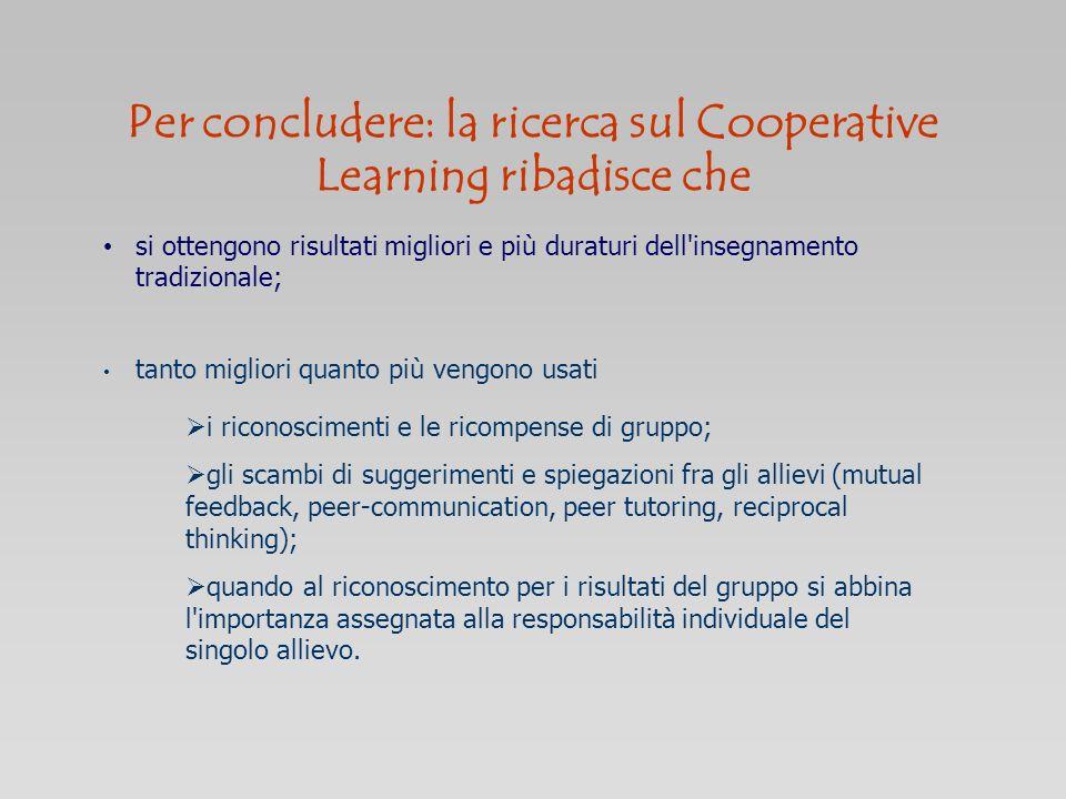 Per concludere: la ricerca sul Cooperative Learning ribadisce che si ottengono risultati migliori e più duraturi dell'insegnamento tradizionale; tanto