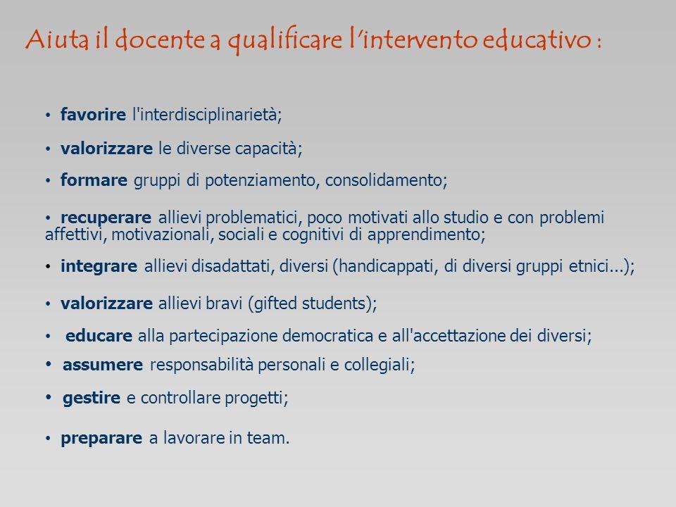 Aiuta il docente a qualificare l'intervento educativo : favorire l'interdisciplinarietà; valorizzare le diverse capacità; formare gruppi di potenziame