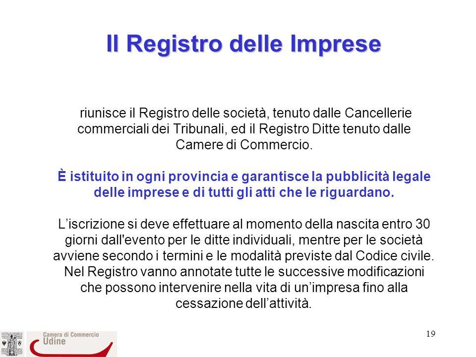 19 Il Registro delle Imprese Il Registro delle Imprese riunisce il Registro delle società, tenuto dalle Cancellerie commerciali dei Tribunali, ed il Registro Ditte tenuto dalle Camere di Commercio.