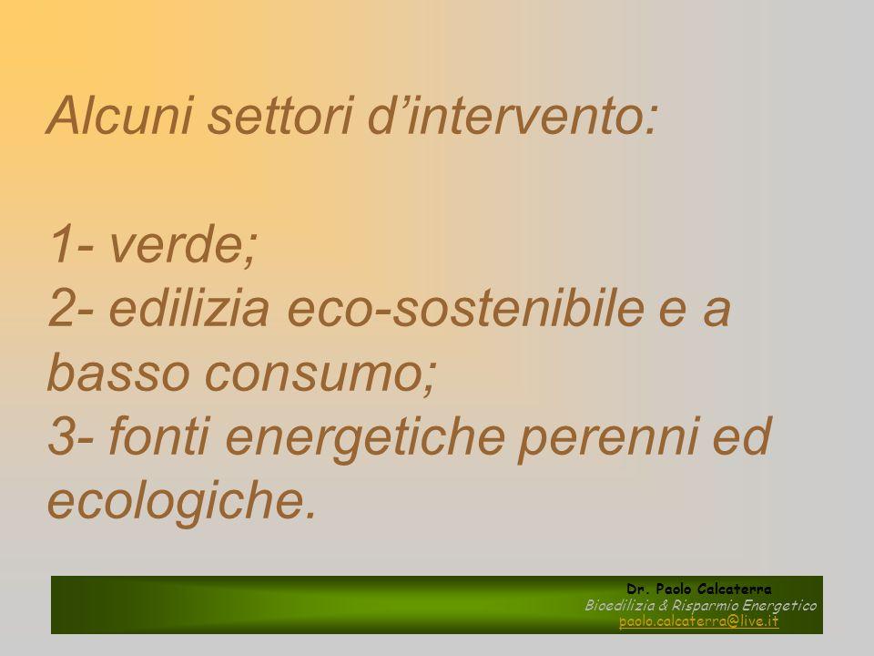Alcuni settori dintervento: 1- verde; 2- edilizia eco-sostenibile e a basso consumo; 3- fonti energetiche perenni ed ecologiche. Dr. Paolo Calcaterra