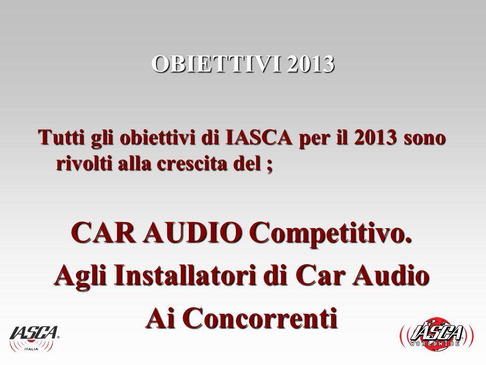 Tutti gli obiettivi di IASCA per il 2013 sono rivolti alla crescita del ; CAR AUDIO Competitivo. Agli Installatori di Car Audio Ai Concorrenti OBIETTI