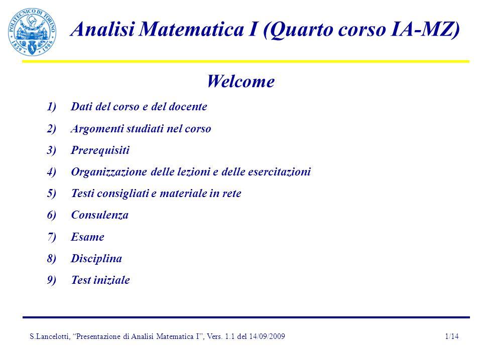 S.Lancelotti, Presentazione di Analisi Matematica I, Vers. 1.1 del 14/09/2009 Analisi Matematica I (Quarto corso IA-MZ) 1/14 Welcome 1)Dati del corso
