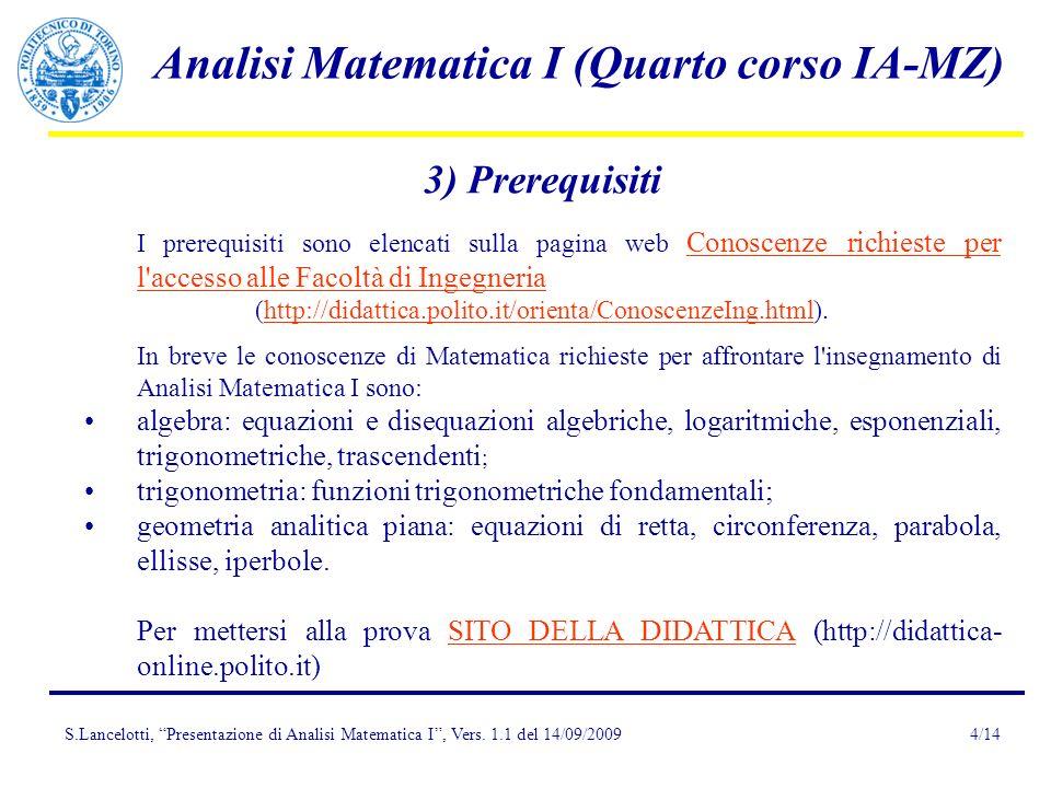 S.Lancelotti, Presentazione di Analisi Matematica I, Vers. 1.1 del 14/09/2009 Analisi Matematica I (Quarto corso IA-MZ) 4/14 3) Prerequisiti I prerequ