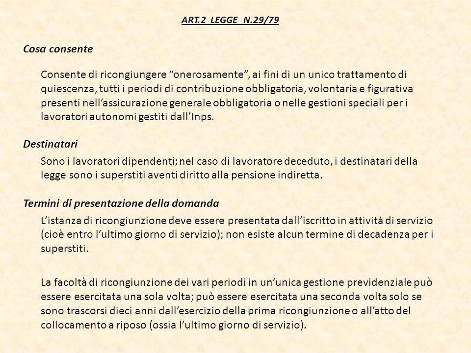 ART.2 LEGGE N.29/79 Cosa consente Consente di ricongiungere onerosamente, ai fini di un unico trattamento di quiescenza, tutti i periodi di contribuzi