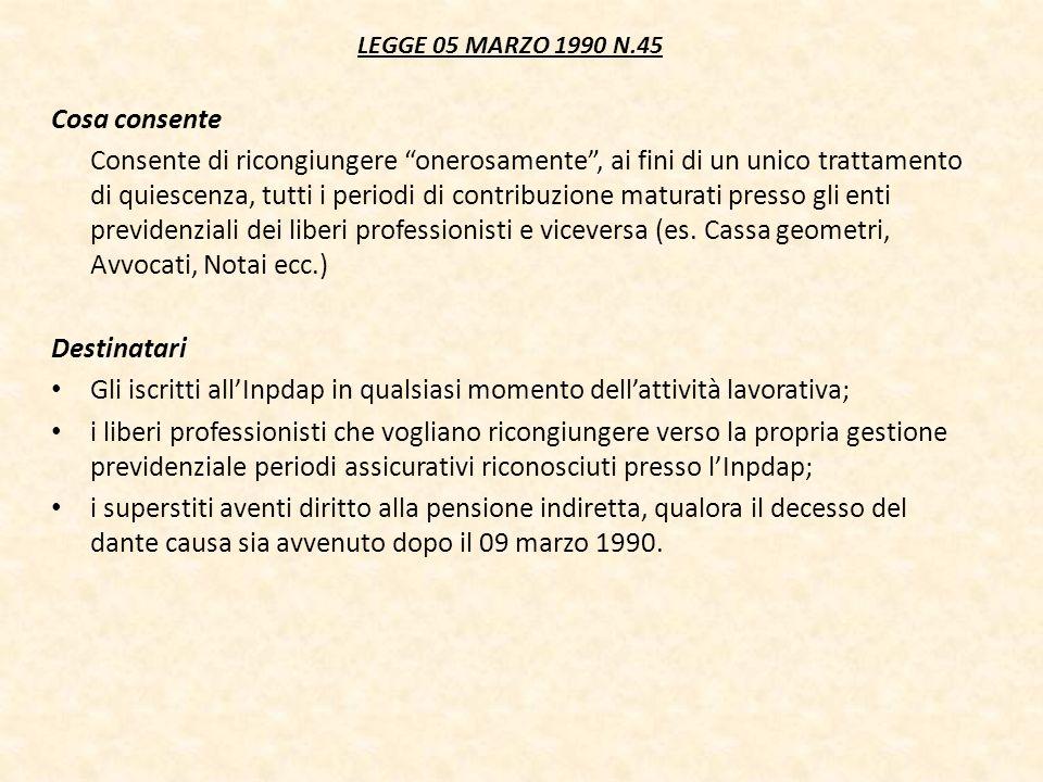 LEGGE 05 MARZO 1990 N.45 Cosa consente Consente di ricongiungere onerosamente, ai fini di un unico trattamento di quiescenza, tutti i periodi di contr