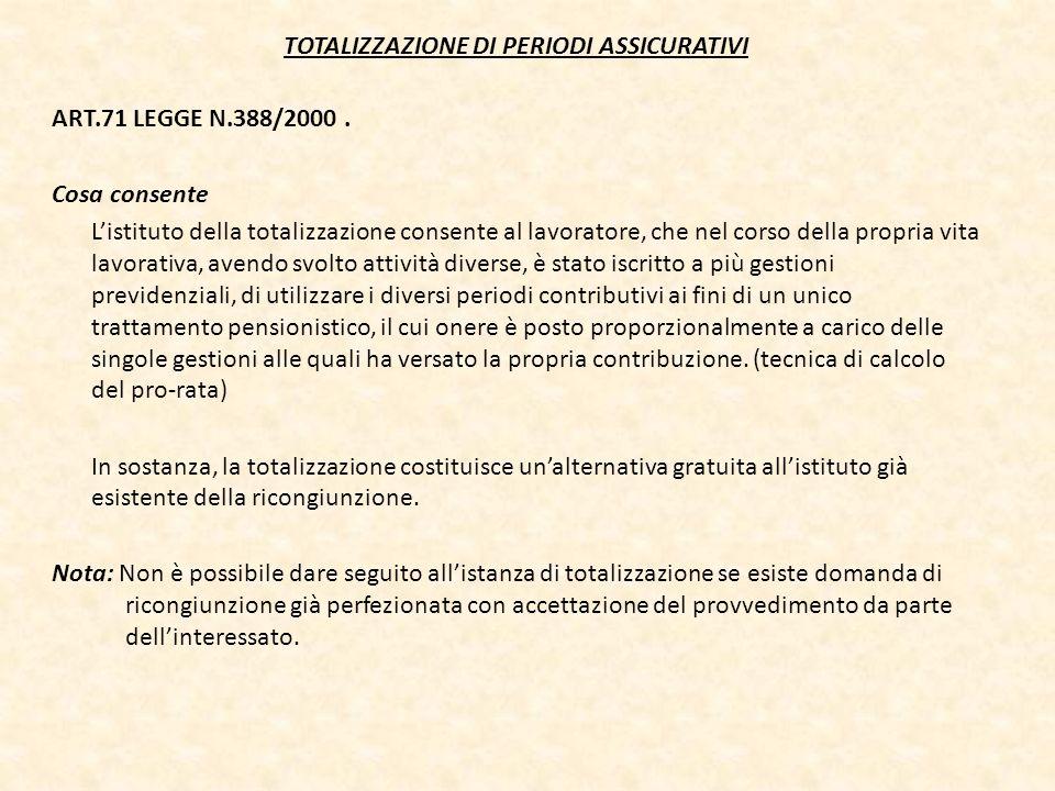 TOTALIZZAZIONE DI PERIODI ASSICURATIVI ART.71 LEGGE N.388/2000. Cosa consente Listituto della totalizzazione consente al lavoratore, che nel corso del