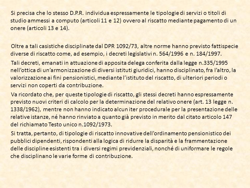 Accenno al riscatto del diploma di conservatorio I diplomi di Conservatorio conseguiti in base al previgente ordinamento non sono considerati accademici e hanno una valenza solo per l accesso all impiego e, anche se prescritti per il posto ricoperto, non sono riscattabili, ai fini pensionistici, nè sulla base dell articolo 13 del DPR 1092/73 (per i soli iscritti CTPS), nè sulla base dell art.2 del D.Lgs.184/97 (per gli iscritti a tutte le Casse gestite dall Inpdap) , norme, ambedue, che prevedono il riscatto di titoli di studio universitari.