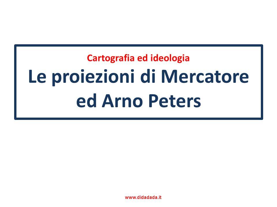 Cartografia ed ideologia Le proiezioni di Mercatore ed Arno Peters www.didadada.it