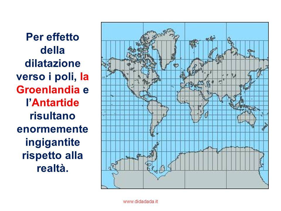 Per effetto della dilatazione verso i poli, la Groenlandia e lAntartide risultano enormemente ingigantite rispetto alla realtà. www.didadada.it