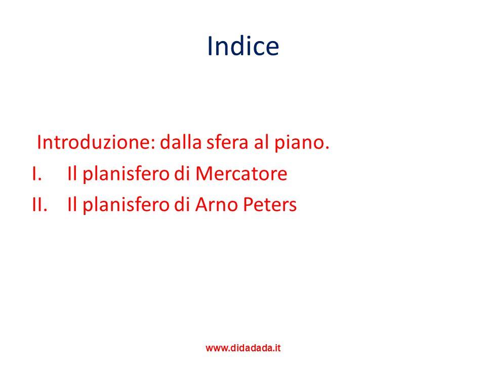 Indice Introduzione: dalla sfera al piano. I. Il planisfero di Mercatore II. Il planisfero di Arno Peters www.didadada.it