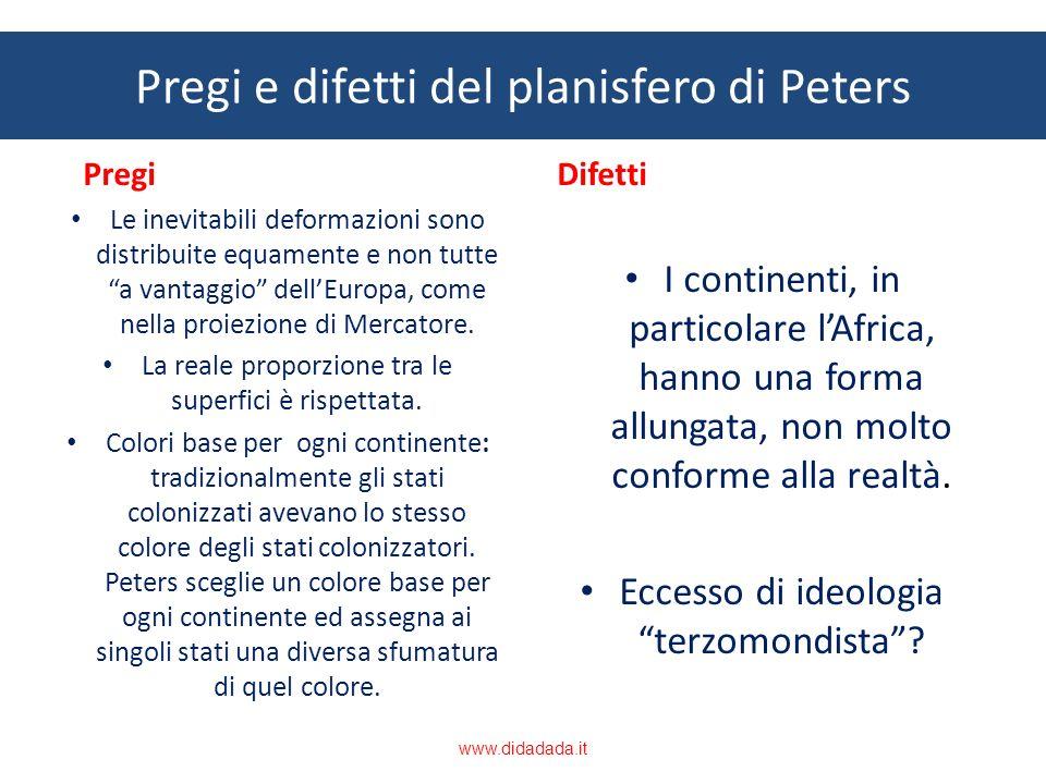 Pregi e difetti del planisfero di Peters Pregi Le inevitabili deformazioni sono distribuite equamente e non tutte a vantaggio dellEuropa, come nella p
