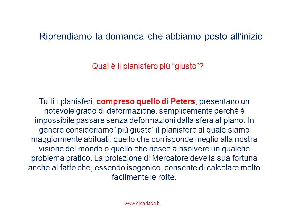 Riprendiamo la domanda che abbiamo posto allinizio Tutti i planisferi, compreso quello di Peters, presentano un notevole grado di deformazione, sempli