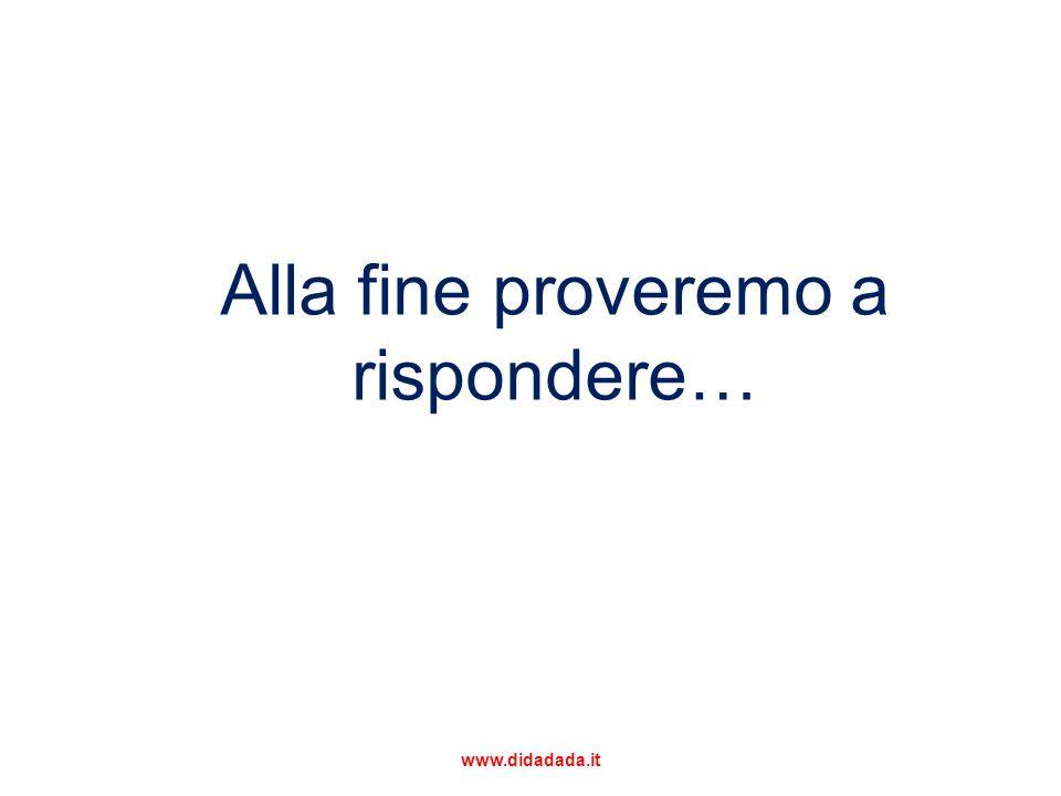 Alla fine proveremo a rispondere… www.didadada.it