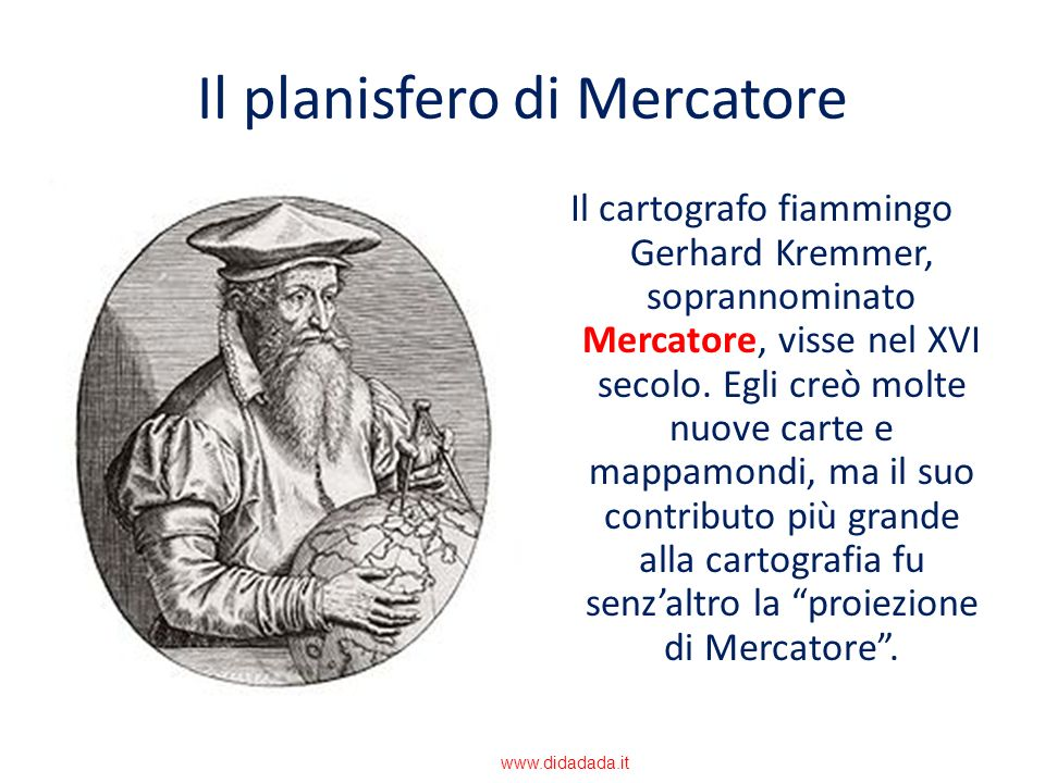 Il planisfero di Mercatore Il cartografo fiammingo Gerhard Kremmer, soprannominato Mercatore, visse nel XVI secolo. Egli creò molte nuove carte e mapp