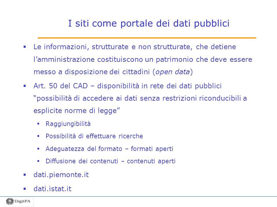 I siti come portale dei dati pubblici Le informazioni, strutturate e non strutturate, che detiene lamministrazione costituiscono un patrimonio che deve essere messo a disposizione dei cittadini (open data) Art.
