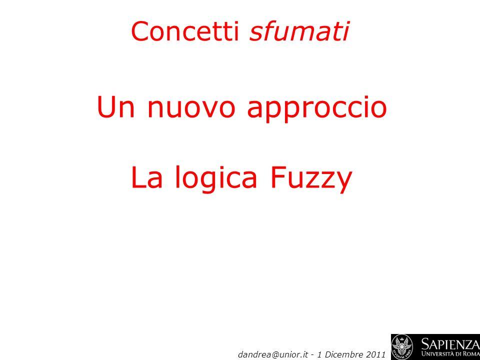 Un nuovo approccio La logica Fuzzy dandrea@unior.it - 1 Dicembre 2011 Concetti sfumati