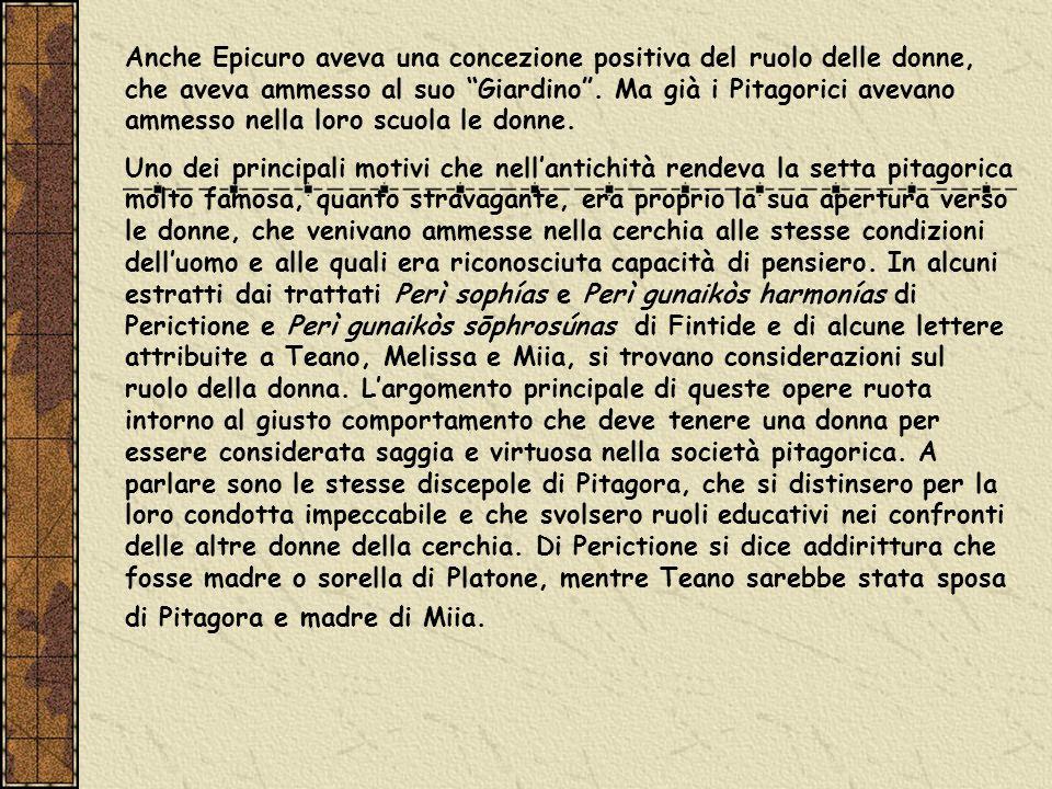 Anche Epicuro aveva una concezione positiva del ruolo delle donne, che aveva ammesso al suo Giardino. Ma già i Pitagorici avevano ammesso nella loro s