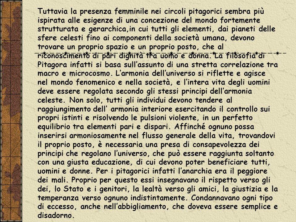 Tuttavia la presenza femminile nei circoli pitagorici sembra più ispirata alle esigenze di una concezione del mondo fortemente strutturata e gerarchic