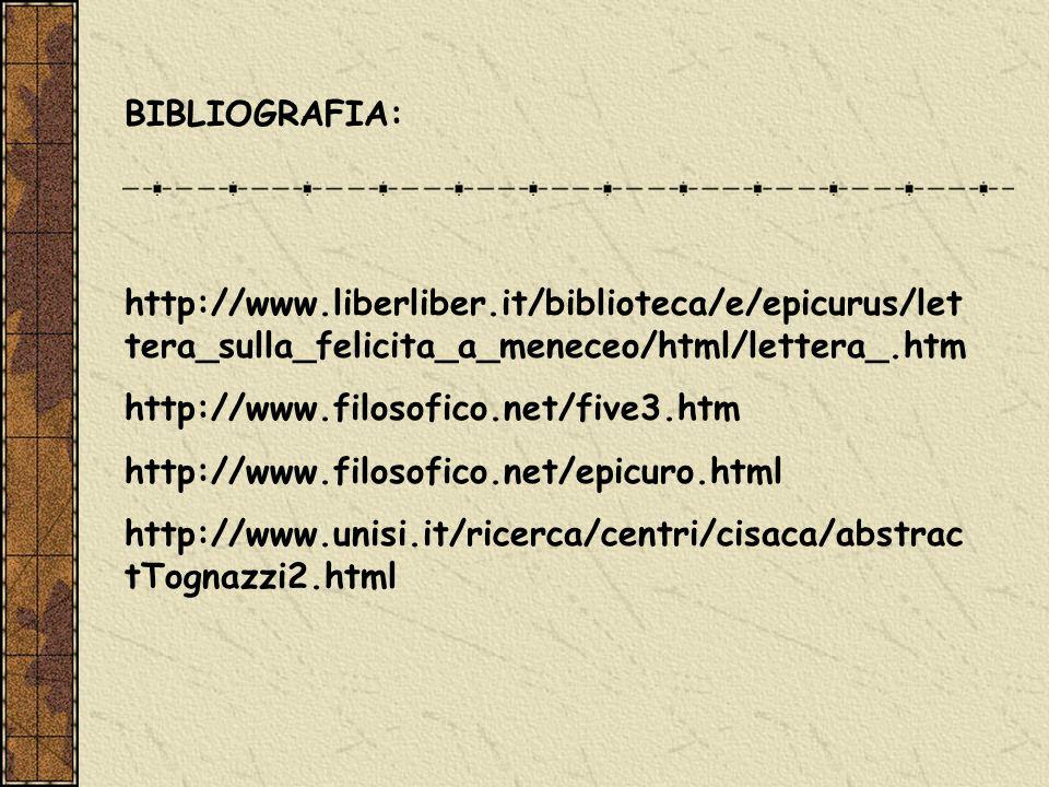 BIBLIOGRAFIA: http://www.liberliber.it/biblioteca/e/epicurus/let tera_sulla_felicita_a_meneceo/html/lettera_.htm http://www.filosofico.net/five3.htm h