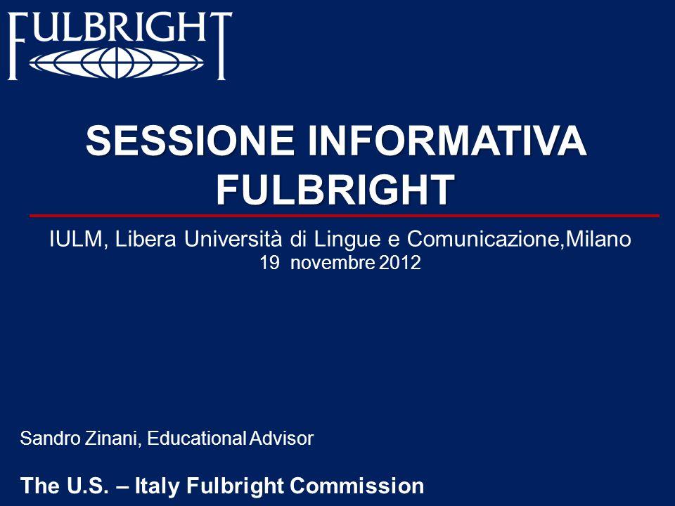 SESSIONE INFORMATIVA FULBRIGHT Sandro Zinani, Educational Advisor The U.S. – Italy Fulbright Commission IULM, Libera Università di Lingue e Comunicazi