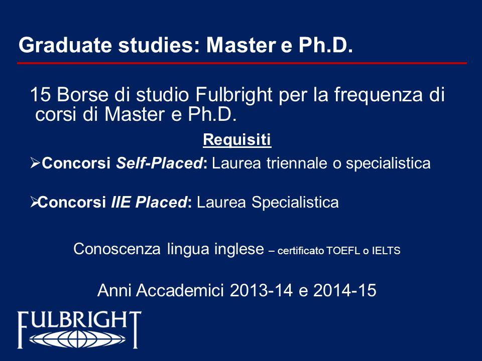 Graduate studies: Master e Ph.D. 15 Borse di studio Fulbright per la frequenza di corsi di Master e Ph.D. Requisiti Concorsi Self-Placed: Laurea trien