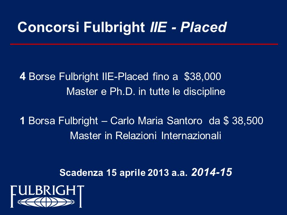 Concorsi Fulbright IIE - Placed 4 Borse Fulbright IIE-Placed fino a $38,000 Master e Ph.D. in tutte le discipline 1 Borsa Fulbright – Carlo Maria Sant