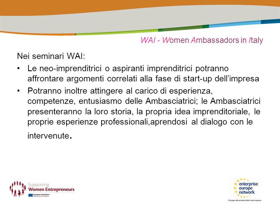 WAI - Women Ambassadors in Italy Nei seminari WAI: Le neo-imprenditrici o aspiranti imprenditrici potranno affrontare argomenti correlati alla fase di start-up dellimpresa Potranno inoltre attingere al carico di esperienza, competenze, entusiasmo delle Ambasciatrici; le Ambasciatrici presenteranno la loro storia, la propria idea imprenditoriale, le proprie esperienze professionali,aprendosi al dialogo con le intervenute.