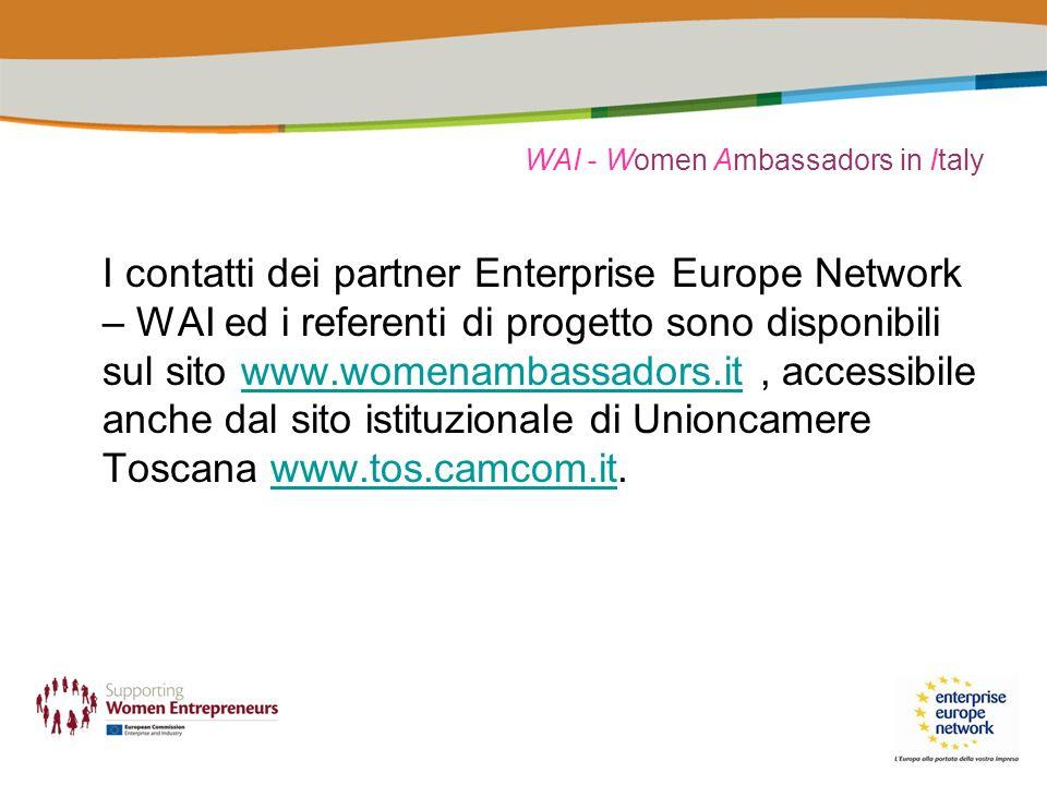 WAI - Women Ambassadors in Italy I contatti dei partner Enterprise Europe Network – WAI ed i referenti di progetto sono disponibili sul sito www.womenambassadors.it, accessibile anche dal sito istituzionale di Unioncamere Toscana www.tos.camcom.it.www.womenambassadors.itwww.tos.camcom.it