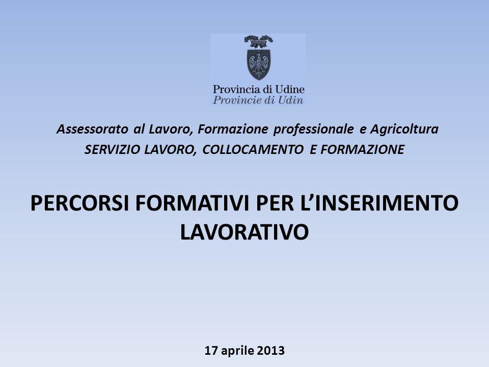 17 aprile 2013 Assessorato al Lavoro, Formazione professionale e Agricoltura SERVIZIO LAVORO, COLLOCAMENTO E FORMAZIONE PERCORSI FORMATIVI PER LINSERIMENTO LAVORATIVO