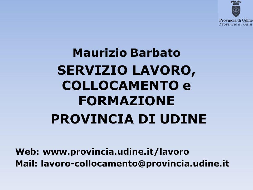 Maurizio Barbato SERVIZIO LAVORO, COLLOCAMENTO e FORMAZIONE PROVINCIA DI UDINE Web: www.provincia.udine.it/lavoro Mail: lavoro-collocamento@provincia.udine.it