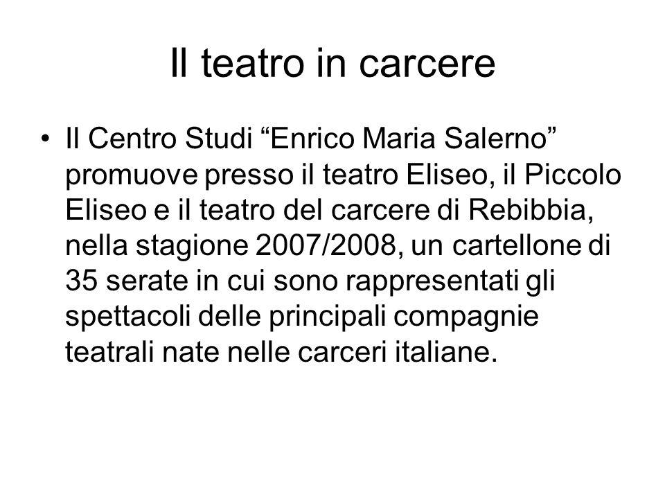 Il teatro in carcere Il Centro Studi Enrico Maria Salerno promuove presso il teatro Eliseo, il Piccolo Eliseo e il teatro del carcere di Rebibbia, nel