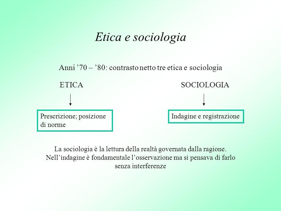 Etica e sociologia Anni 70 – 80: contrasto netto tre etica e sociologia ETICASOCIOLOGIA Prescrizione; posizione di norme Indagine e registrazione La s